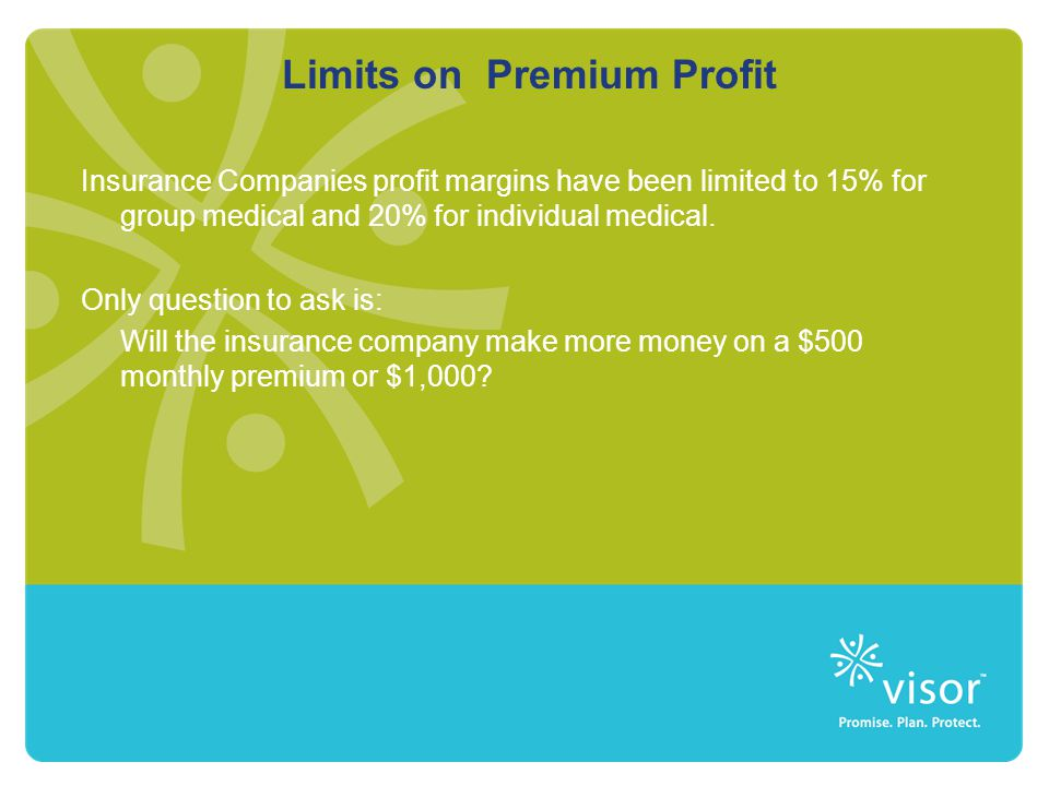 Limits on Premium Profit Insurance Companies profit margins have been limited to 15% for group medical and 20% for individual medical.