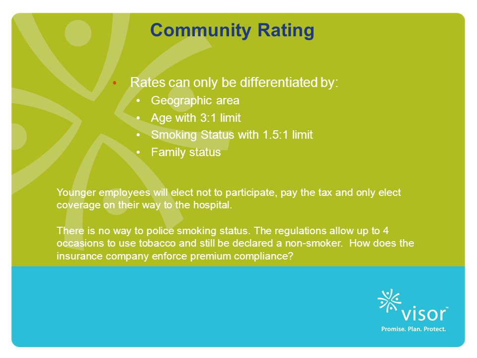Community Rating Rates can only be differentiated by: Geographic area Age with 3:1 limit Smoking Status with 1.5:1 limit Family status Younger employe