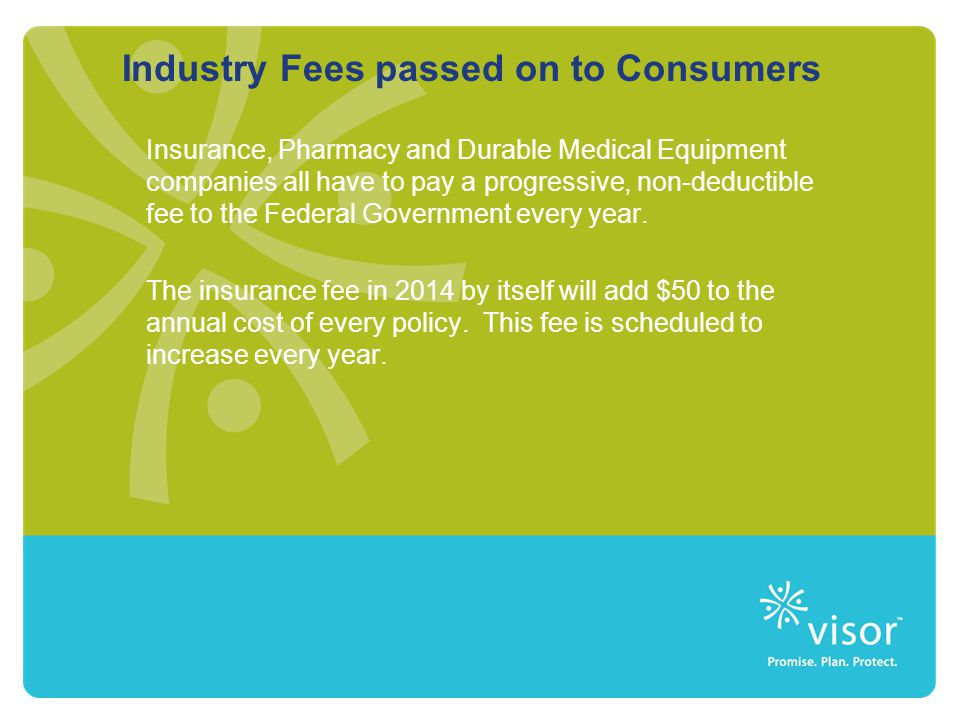 Industry Fees passed on to Consumers Insurance, Pharmacy and Durable Medical Equipment companies all have to pay a progressive, non-deductible fee to