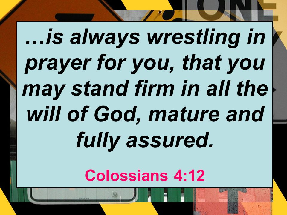 …is always wrestling in prayer for you, that you may stand firm in all the will of God, mature and fully assured.