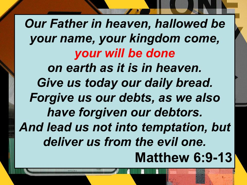 Our Father in heaven, hallowed be your name, your kingdom come, your will be done on earth as it is in heaven.