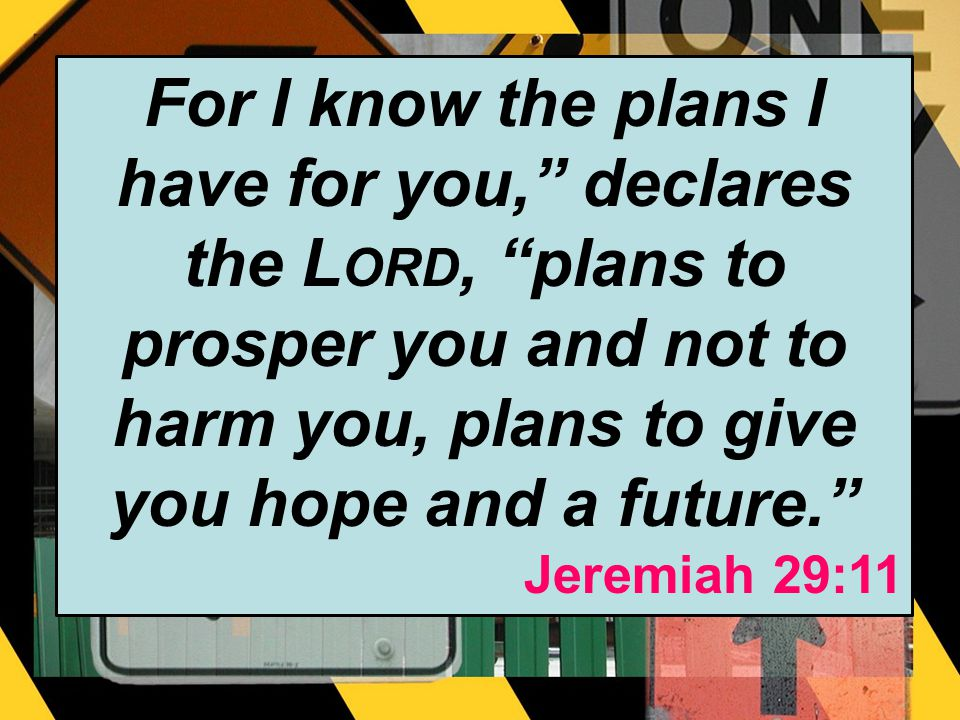 For I know the plans I have for you, declares the L ORD, plans to prosper you and not to harm you, plans to give you hope and a future.