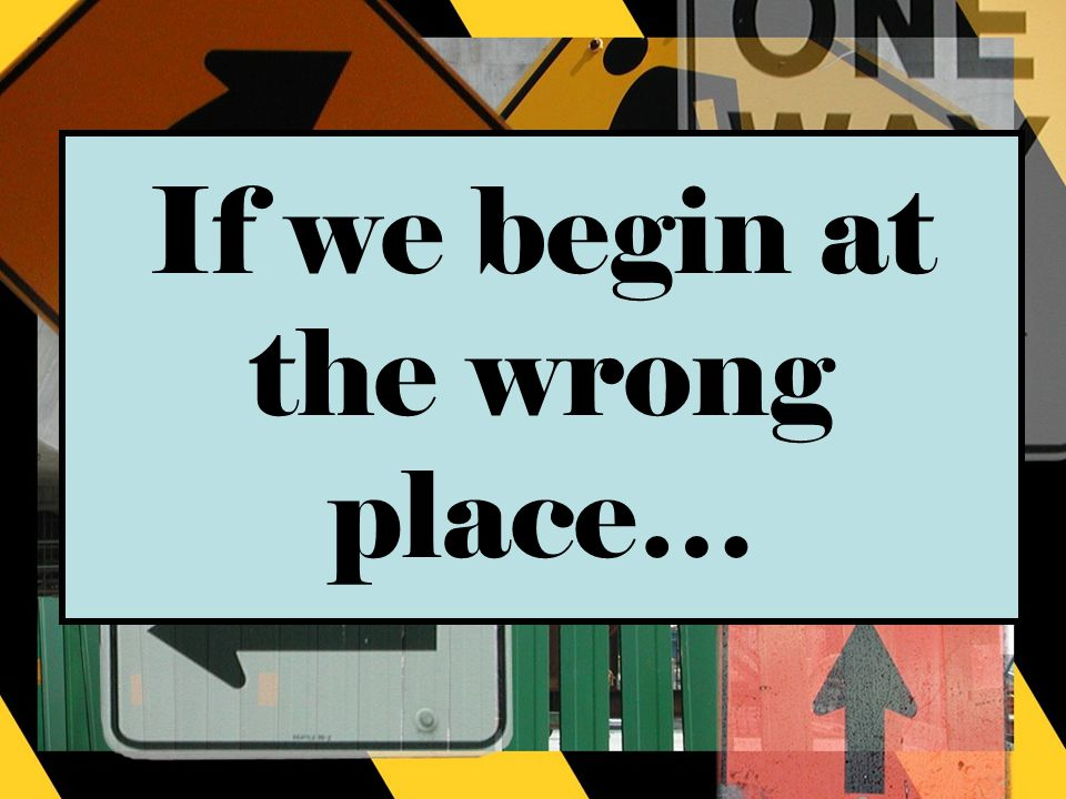 If we begin at the wrong place…
