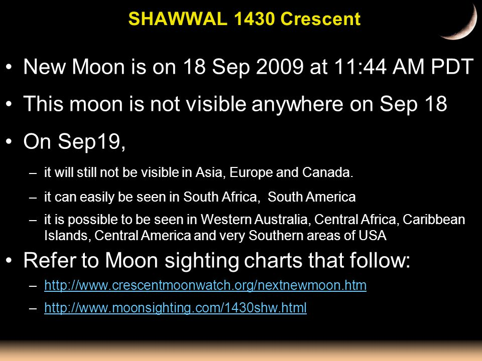 SHAWWAL 1430 Crescent New Moon is on 18 Sep 2009 at 11:44 AM PDT This moon is not visible anywhere on Sep 18 On Sep19, –it will still not be visible i