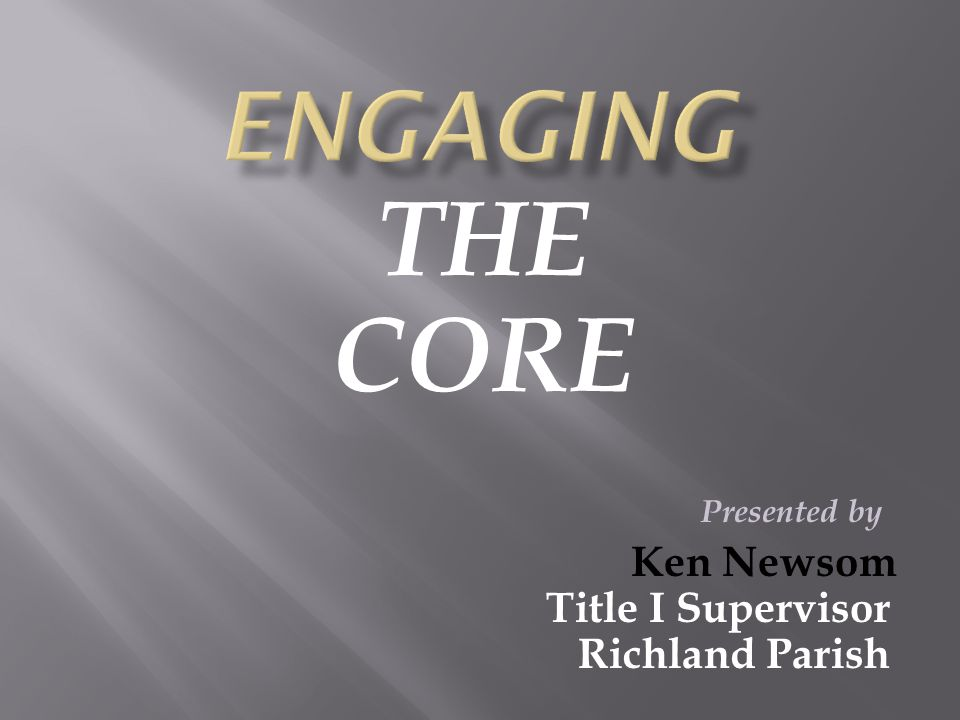 THE CORE Presented by Ken Newsom Title I Supervisor Richland Parish