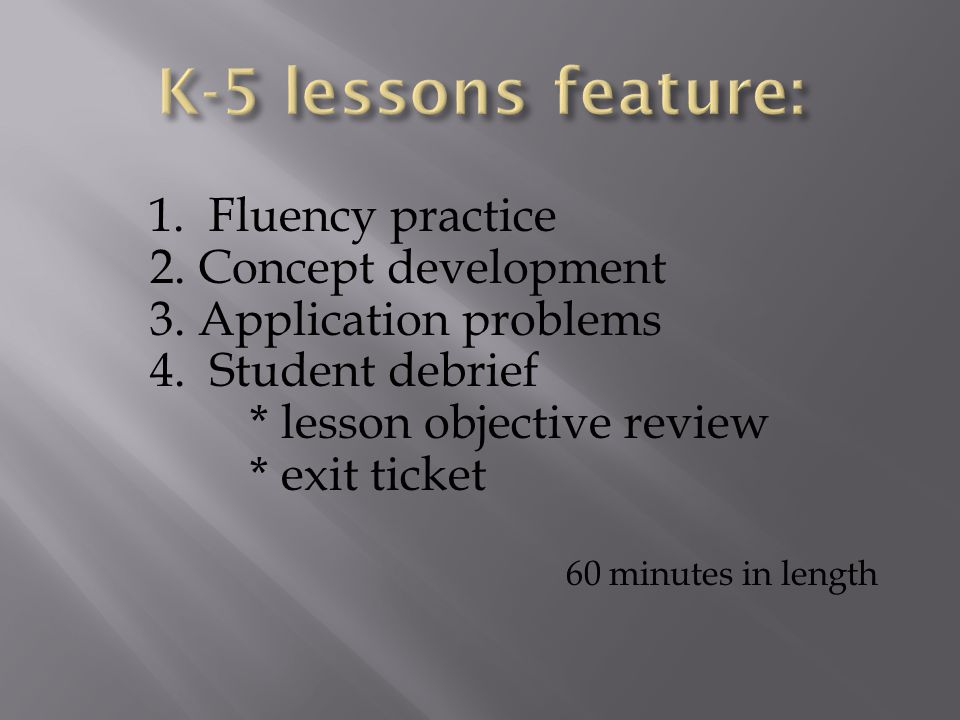 1. Fluency practice 2. Concept development 3. Application problems 4. Student debrief * lesson objective review * exit ticket 60 minutes in length