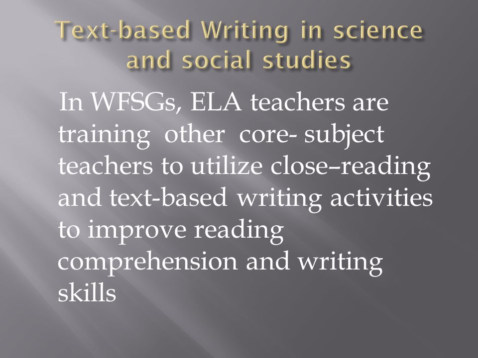 In WFSGs, ELA teachers are training other core- subject teachers to utilize close–reading and text-based writing activities to improve reading comprehension and writing skills