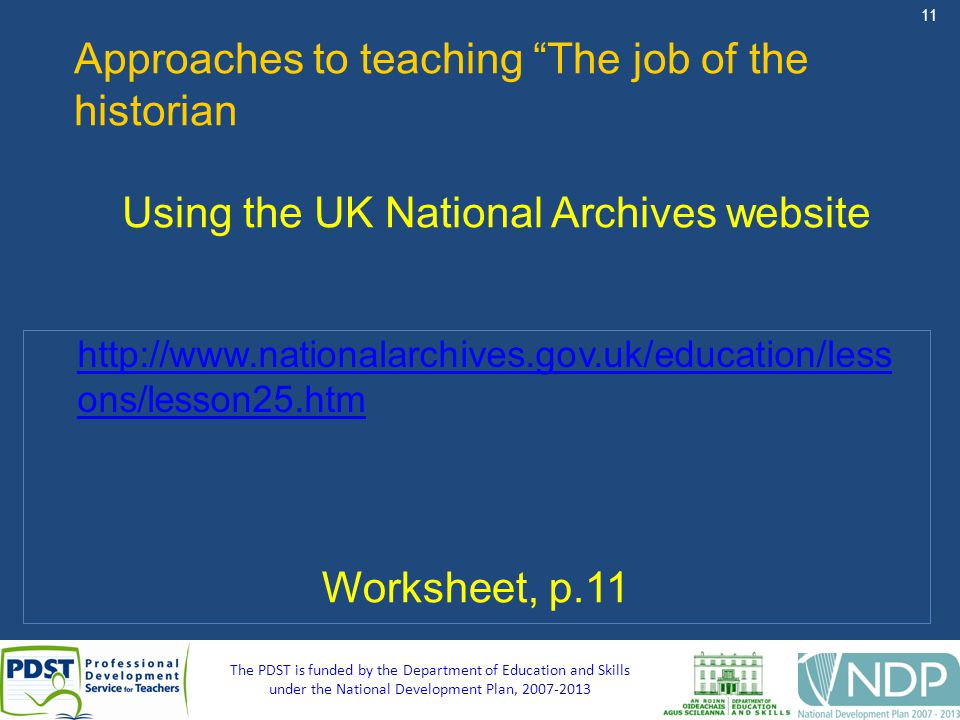 11 The PDST is funded by the Department of Education and Skills under the National Development Plan, 2007-2013 Approaches to teaching The job of the historian Using the UK National Archives website Worksheet, p.11 http://www.nationalarchives.gov.uk/education/less ons/lesson25.htm