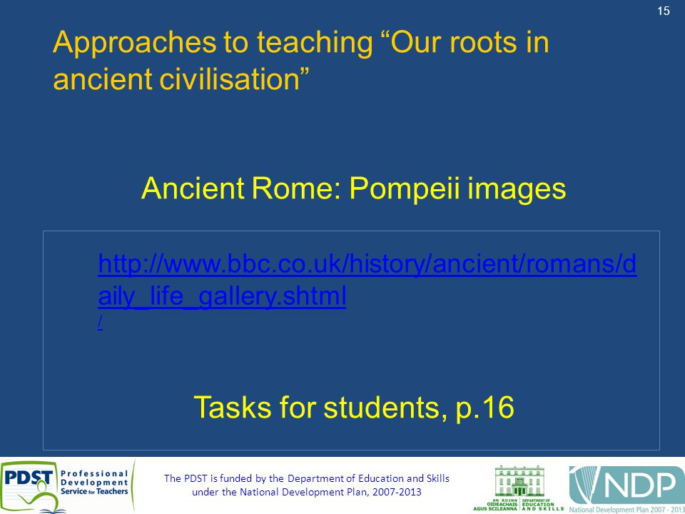 15 The PDST is funded by the Department of Education and Skills under the National Development Plan, 2007-2013 Approaches to teaching Our roots in ancient civilisation Ancient Rome: Pompeii images Tasks for students, p.16 http://www.bbc.co.uk/history/ancient/romans/d aily_life_gallery.shtml /