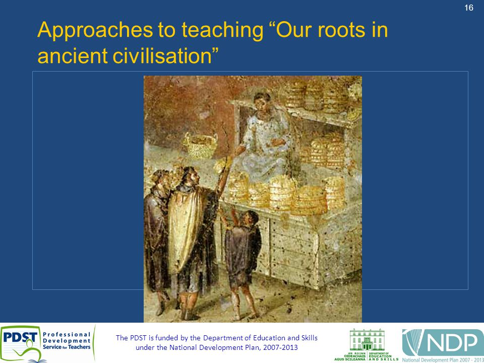 16 The PDST is funded by the Department of Education and Skills under the National Development Plan, Approaches to teaching Our roots in ancient civilisation