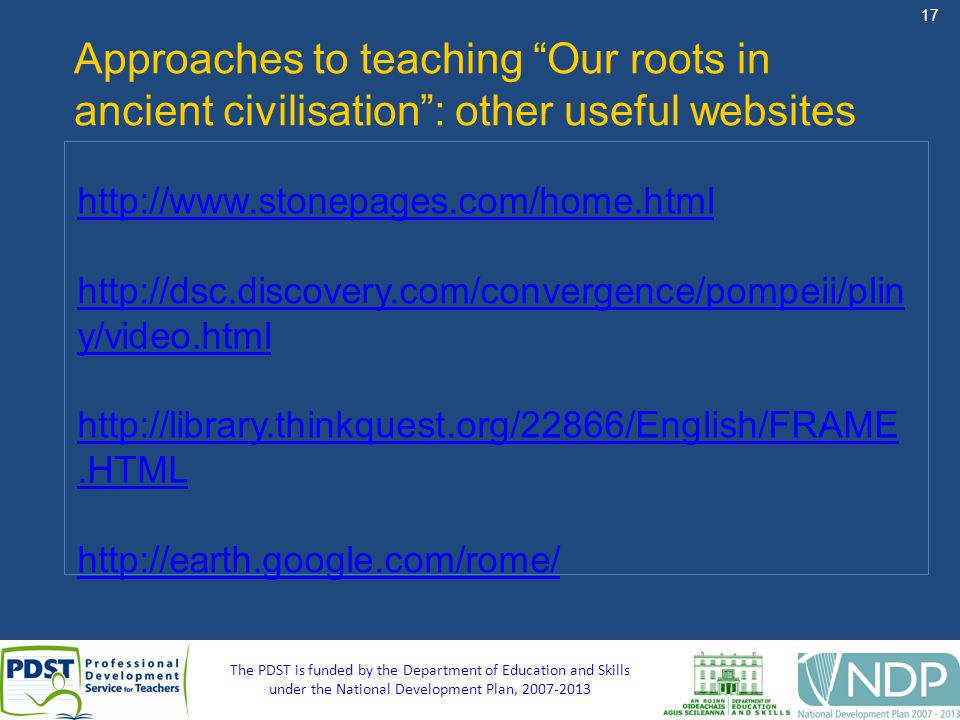 17 The PDST is funded by the Department of Education and Skills under the National Development Plan, 2007-2013 Approaches to teaching Our roots in ancient civilisation: other useful websites http://www.stonepages.com/home.html http://dsc.discovery.com/convergence/pompeii/plin y/video.html http://library.thinkquest.org/22866/English/FRAME.HTML http://earth.google.com/rome/