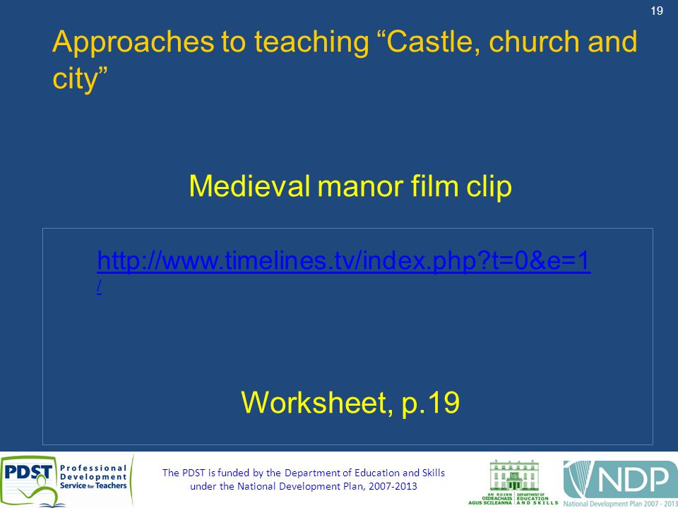 19 The PDST is funded by the Department of Education and Skills under the National Development Plan, 2007-2013 Approaches to teaching Castle, church and city Medieval manor film clip Worksheet, p.19 http://www.timelines.tv/index.php?t=0&e=1 /