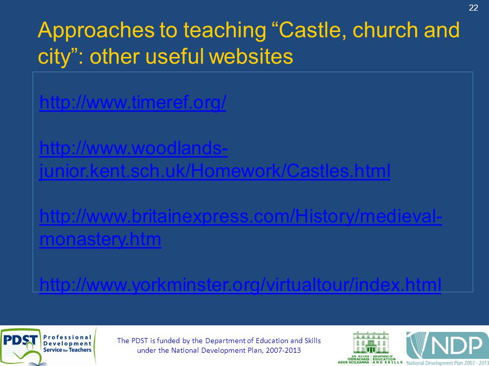 22 The PDST is funded by the Department of Education and Skills under the National Development Plan, Approaches to teaching Castle, church and city: other useful websites     junior.kent.sch.uk/Homework/Castles.html   monastery.htm