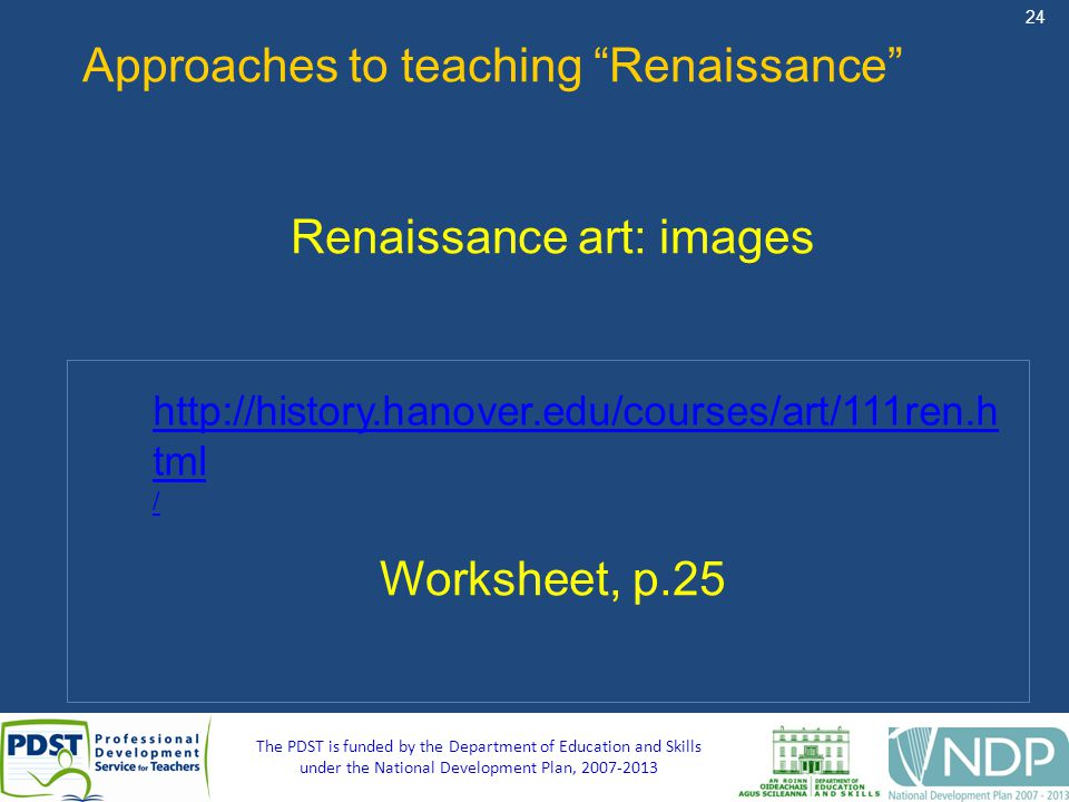 24 The PDST is funded by the Department of Education and Skills under the National Development Plan, 2007-2013 Approaches to teaching Renaissance Renaissance art: images Worksheet, p.25 http://history.hanover.edu/courses/art/111ren.h tml /