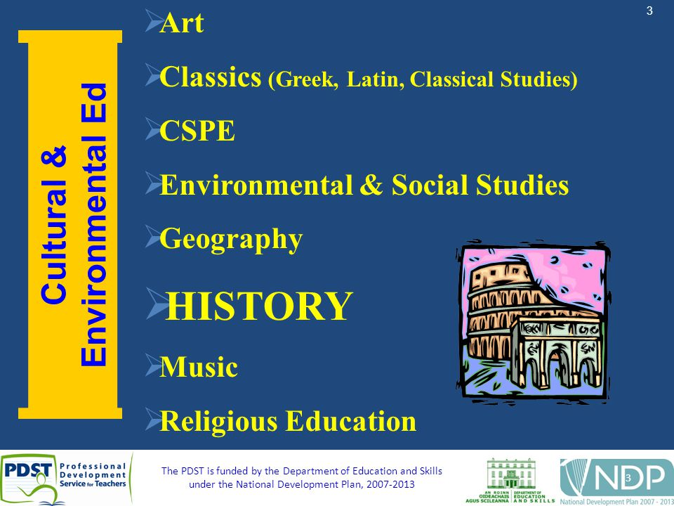 3 The PDST is funded by the Department of Education and Skills under the National Development Plan, Cultural & Environmental Ed Art Classics (Greek, Latin, Classical Studies) CSPE Environmental & Social Studies Geography HISTORY Music Religious Education