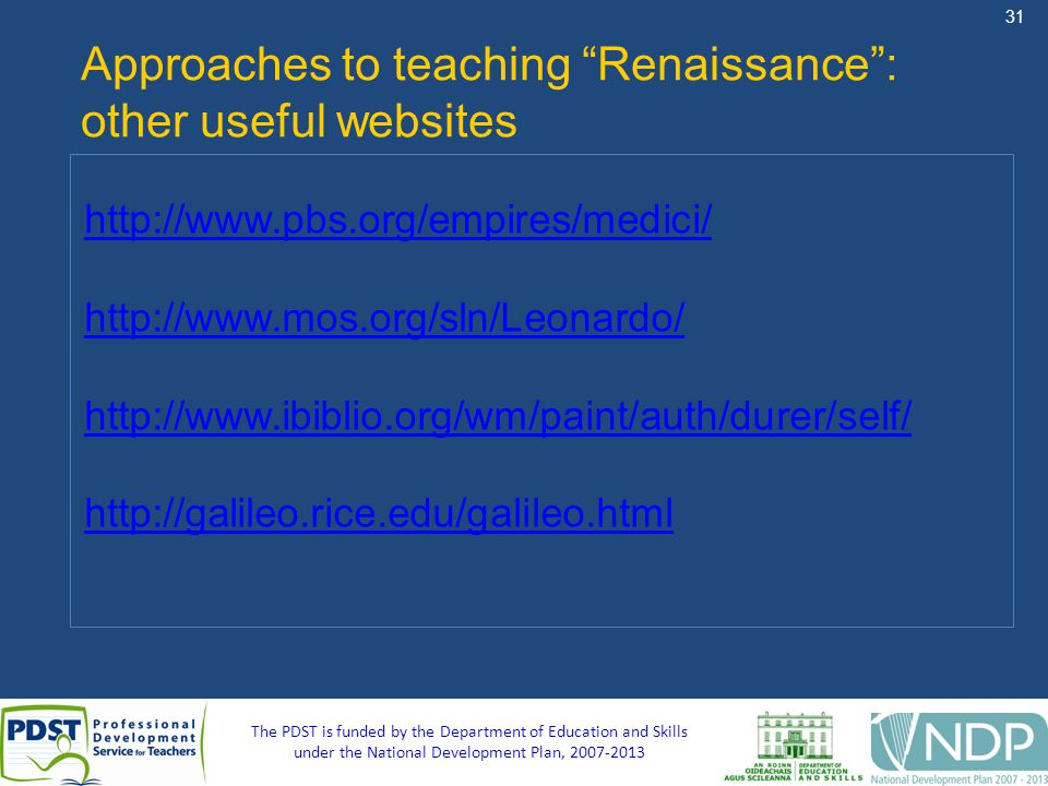 31 The PDST is funded by the Department of Education and Skills under the National Development Plan, 2007-2013 Approaches to teaching Renaissance: other useful websites http://www.pbs.org/empires/medici/ http://www.mos.org/sln/Leonardo/ http://www.ibiblio.org/wm/paint/auth/durer/self/ http://galileo.rice.edu/galileo.html