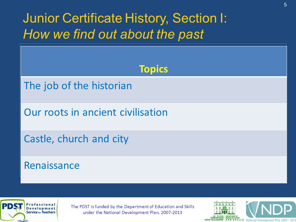 5 The PDST is funded by the Department of Education and Skills under the National Development Plan, Junior Certificate History, Section I: How we find out about the past Topics The job of the historian Our roots in ancient civilisation Castle, church and city Renaissance