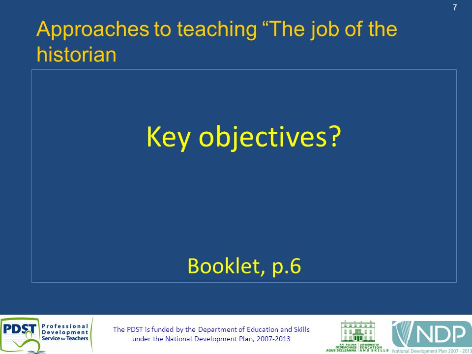 7 The PDST is funded by the Department of Education and Skills under the National Development Plan, Approaches to teaching The job of the historian Key objectives.