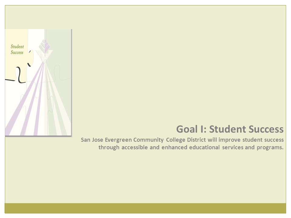 Goal I: Student Success San Jose Evergreen Community College District will improve student success through accessible and enhanced educational services and programs.
