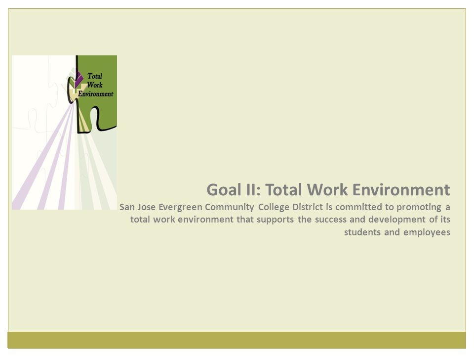 Goal II: Total Work Environment San Jose Evergreen Community College District is committed to promoting a total work environment that supports the success and development of its students and employees
