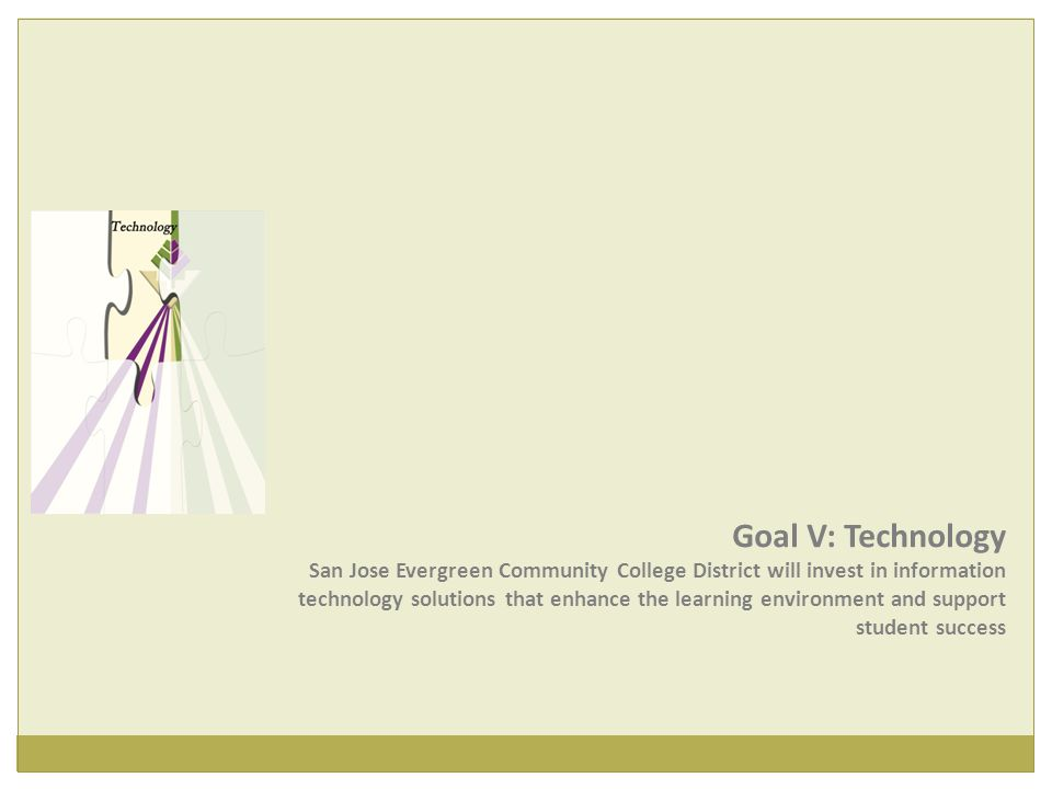 Goal V: Technology San Jose Evergreen Community College District will invest in information technology solutions that enhance the learning environment and support student success