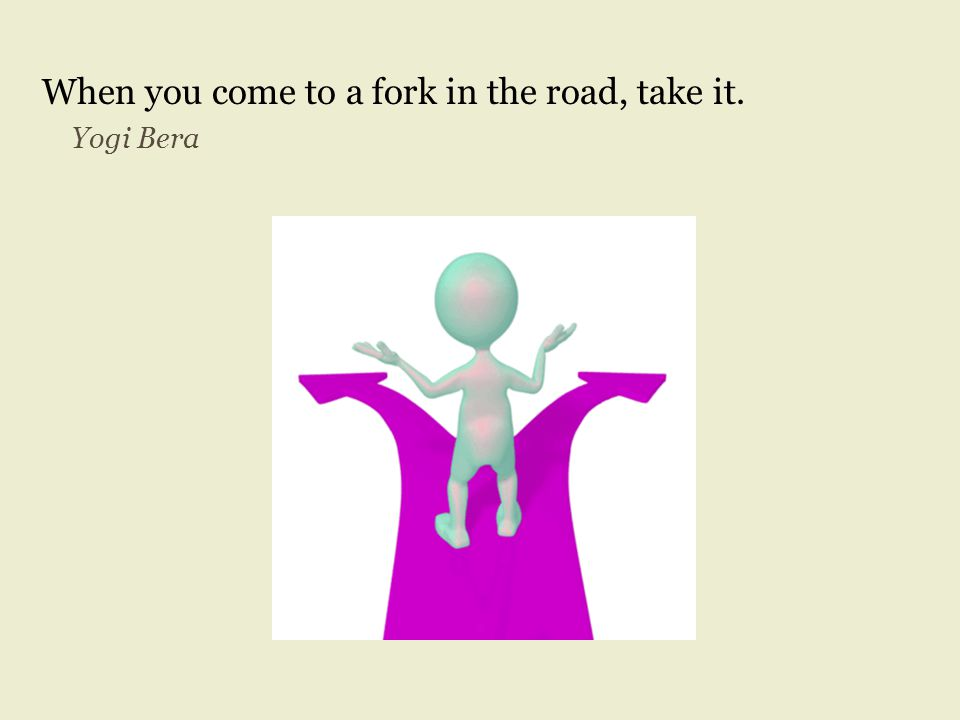 When you come to a fork in the road, take it. Yogi Bera