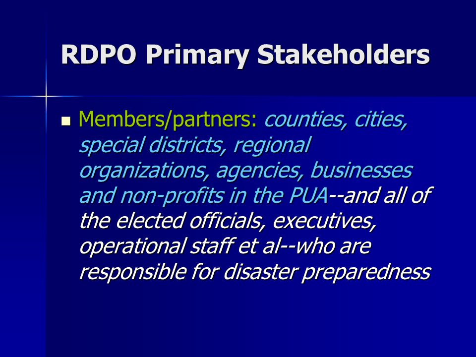 RDPO Primary Stakeholders Members/partners: counties, cities, special districts, regional organizations, agencies, businesses and non-profits in the PUA--and all of the elected officials, executives, operational staff et al--who are responsible for disaster preparedness Members/partners: counties, cities, special districts, regional organizations, agencies, businesses and non-profits in the PUA--and all of the elected officials, executives, operational staff et al--who are responsible for disaster preparedness