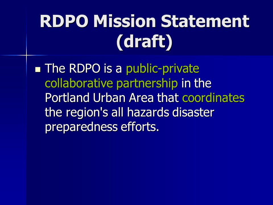 RDPO Mission Statement (draft) The RDPO is a public-private collaborative partnership in the Portland Urban Area that coordinates the region s all hazards disaster preparedness efforts.