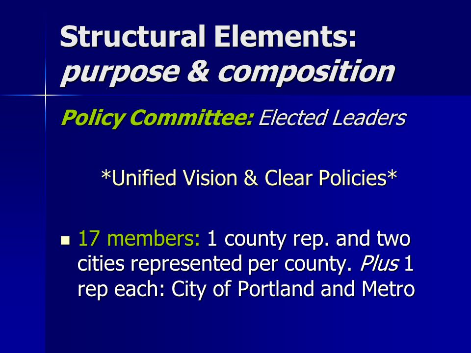 Structural Elements: purpose & composition Policy Committee: Elected Leaders *Unified Vision & Clear Policies* 17 members: 1 county rep. and two citie