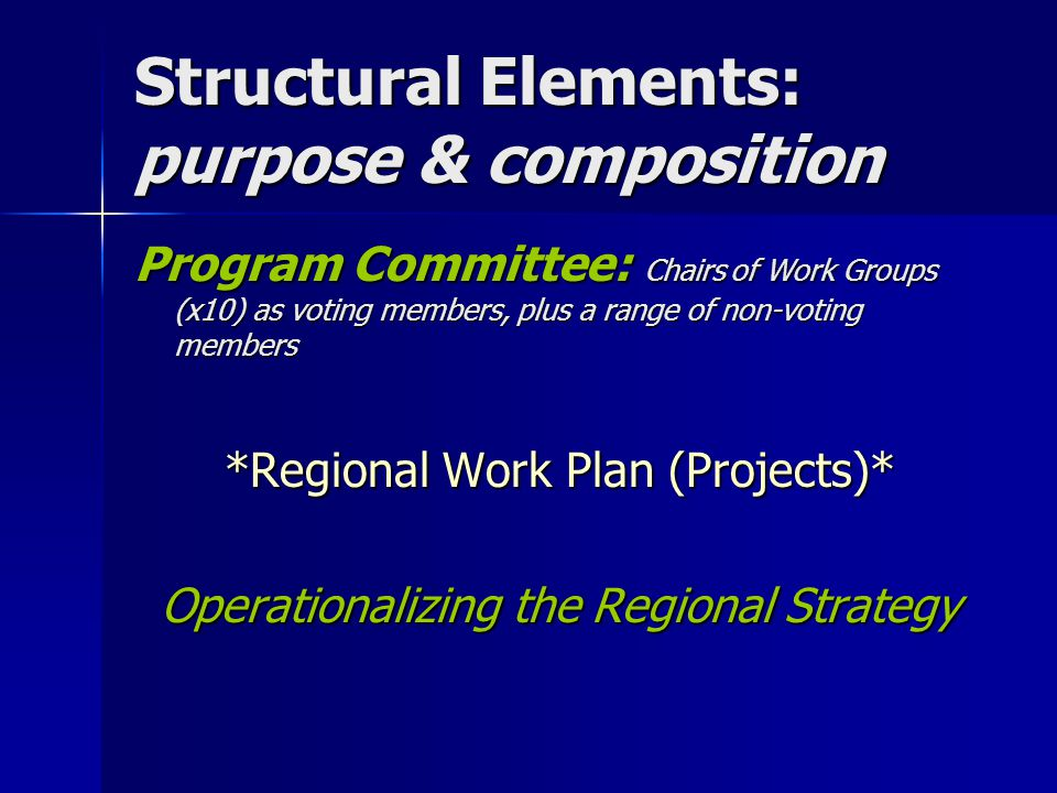 Structural Elements: purpose & composition Program Committee: Chairs of Work Groups (x10) as voting members, plus a range of non-voting members *Regional Work Plan (Projects)* Operationalizing the Regional Strategy
