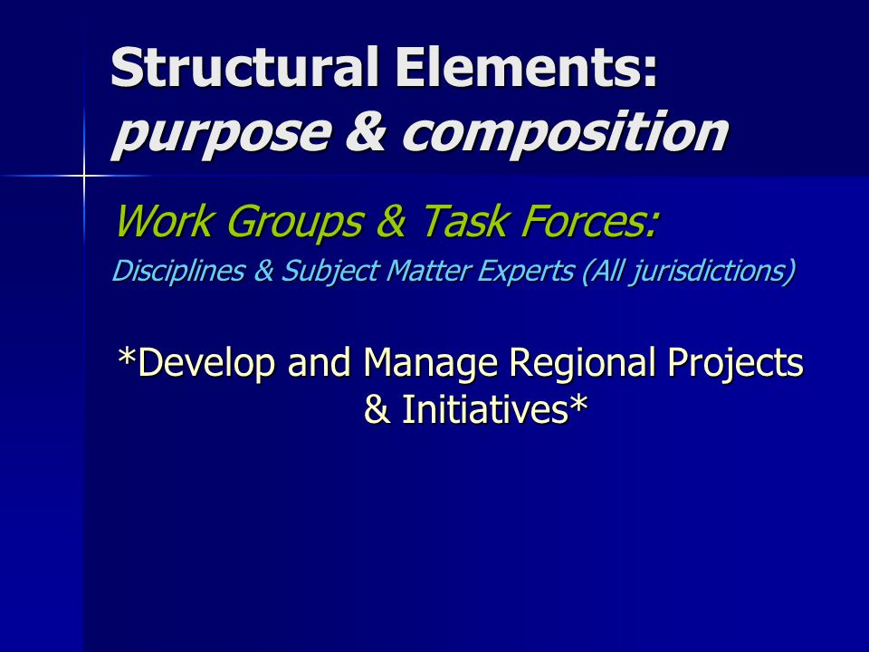 Structural Elements: purpose & composition Work Groups & Task Forces: Disciplines & Subject Matter Experts (All jurisdictions) *Develop and Manage Regional Projects & Initiatives*