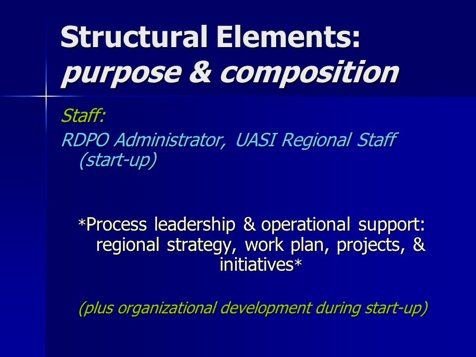 Structural Elements: purpose & composition Staff: RDPO Administrator, UASI Regional Staff (start-up) * Process leadership & operational support: regio