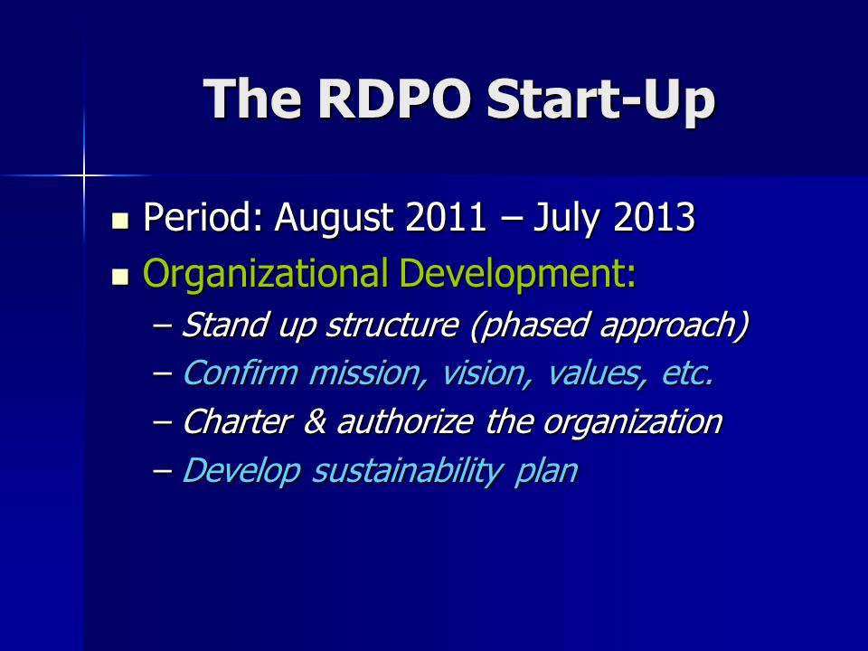 The RDPO Start-Up Period: August 2011 – July 2013 Period: August 2011 – July 2013 Organizational Development: Organizational Development: –Stand up st