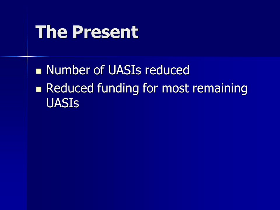 The Present Number of UASIs reduced Number of UASIs reduced Reduced funding for most remaining UASIs Reduced funding for most remaining UASIs