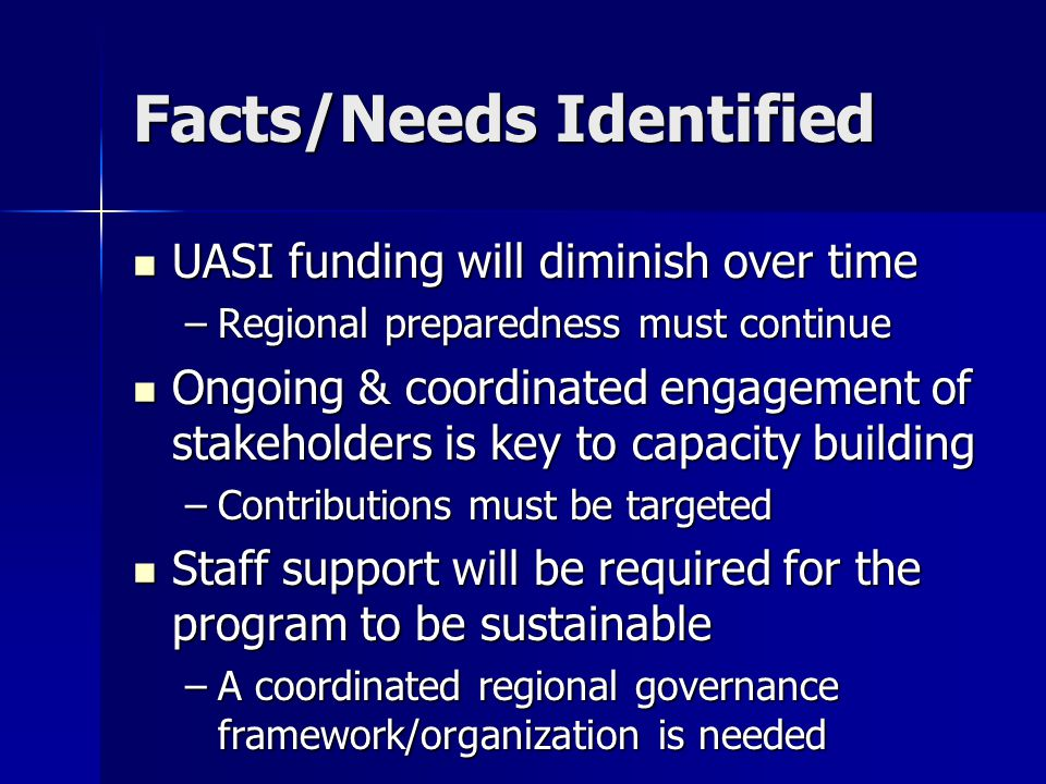 Facts/Needs Identified UASI funding will diminish over time UASI funding will diminish over time –Regional preparedness must continue Ongoing & coordi