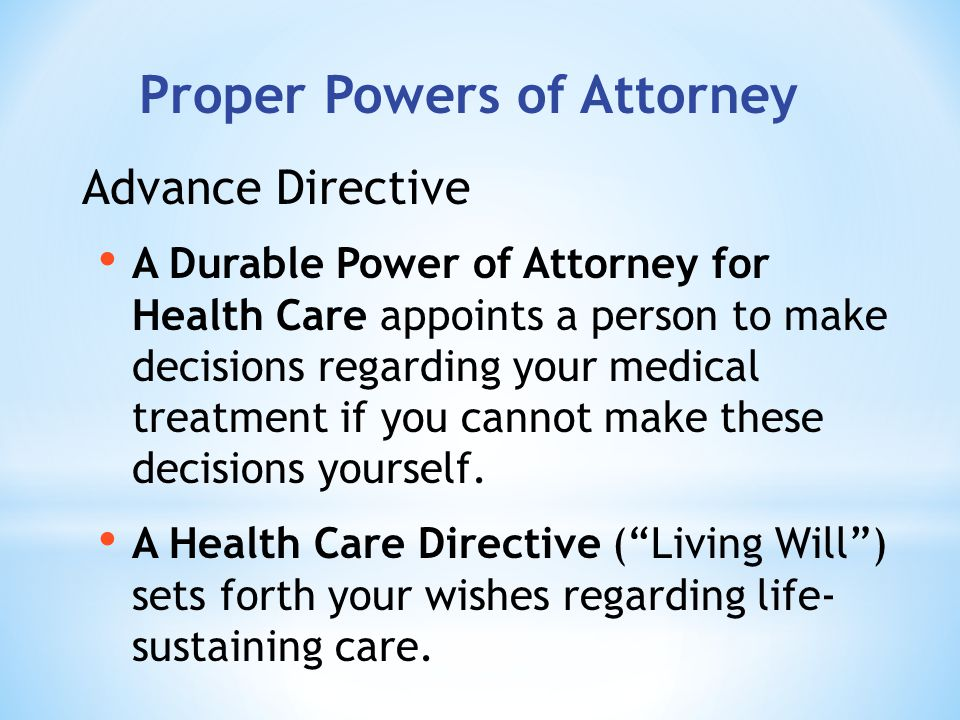 Proper Powers of Attorney A Durable Power of Attorney for Health Care appoints a person to make decisions regarding your medical treatment if you cannot make these decisions yourself.