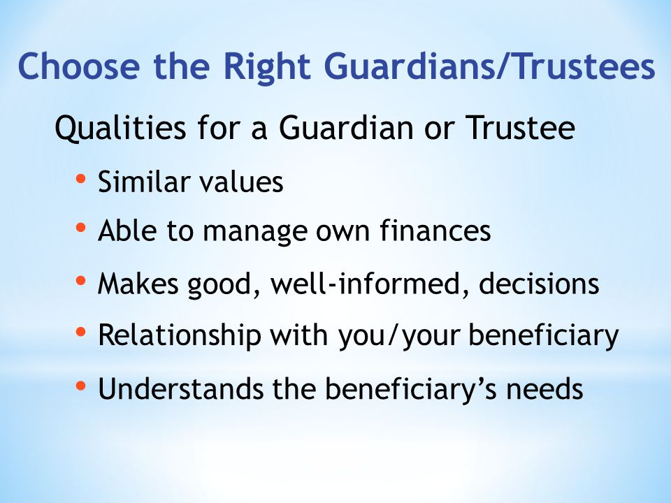 Choose the Right Guardians/Trustees Understands the beneficiarys needs Qualities for a Guardian or Trustee Makes good, well-informed, decisions Able to manage own finances Similar values Relationship with you/your beneficiary