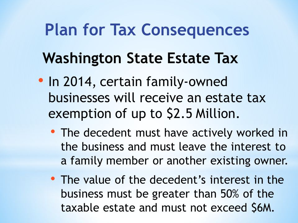 Washington State Estate Tax In 2014, certain family-owned businesses will receive an estate tax exemption of up to $2.5 Million.