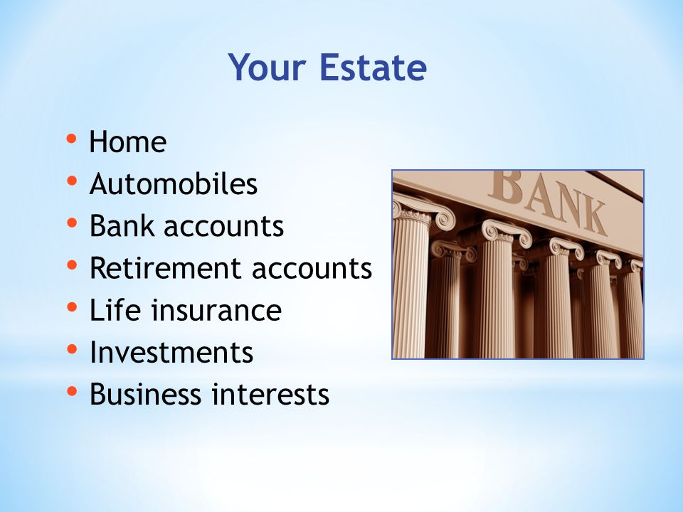 Your Estate Home Retirement accounts Life insurance Bank accounts Automobiles Investments Business interests
