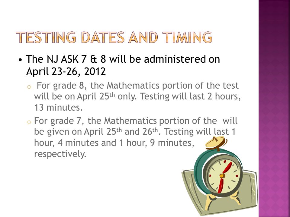 The NJ ASK 6 will be administered on April 30- May 3, 2012 o For grade 6, the Mathematics portion of the will be given on May 2 nd and 3rd.