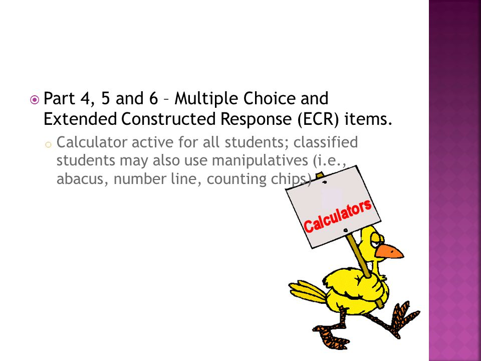 Part 4, 5 and 6 – Multiple Choice and Extended Constructed Response (ECR) items.