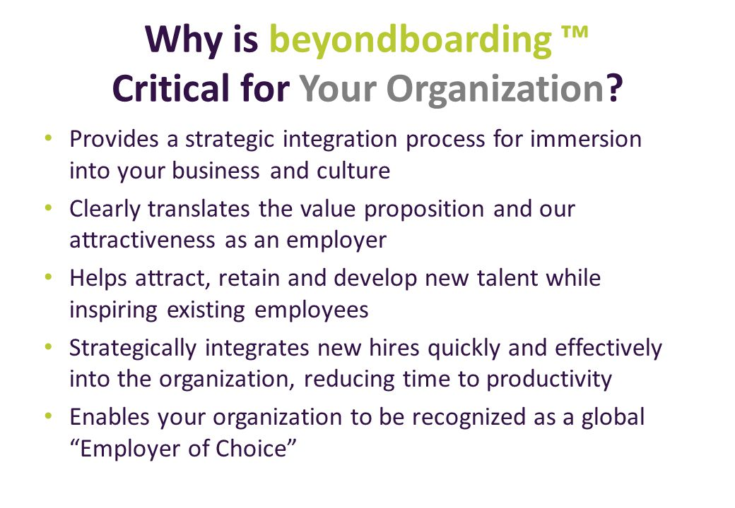 Why is beyondboarding Critical for Your Organization? Provides a strategic integration process for immersion into your business and culture Clearly tr