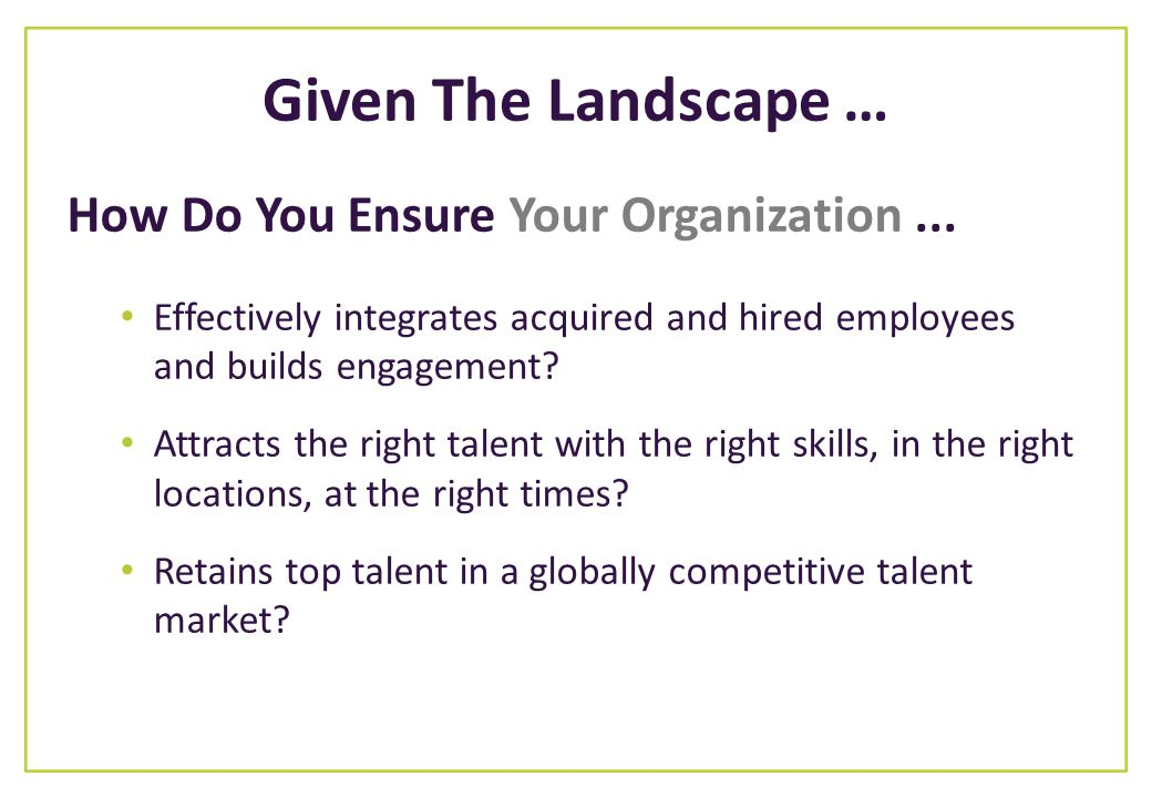 Given The Landscape … How Do You Ensure Your Organization... Effectively integrates acquired and hired employees and builds engagement? Attracts the r