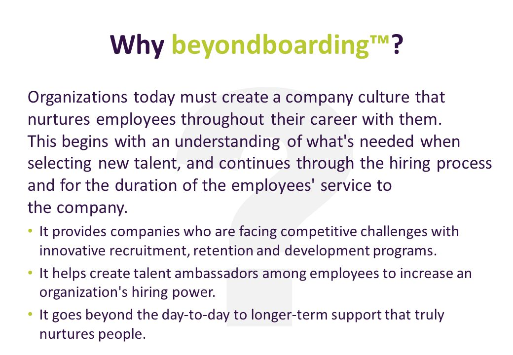 ? Why beyondboarding? Organizations today must create a company culture that nurtures employees throughout their career with them. This begins with an