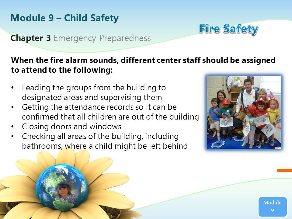 When the fire alarm sounds, different center staff should be assigned to attend to the following: Chapter 3 Emergency Preparedness Module 9 Module 9 – Child Safety Leading the groups from the building to designated areas and supervising them Getting the attendance records so it can be confirmed that all children are out of the building Closing doors and windows Checking all areas of the building, including bathrooms, where a child might be left behind