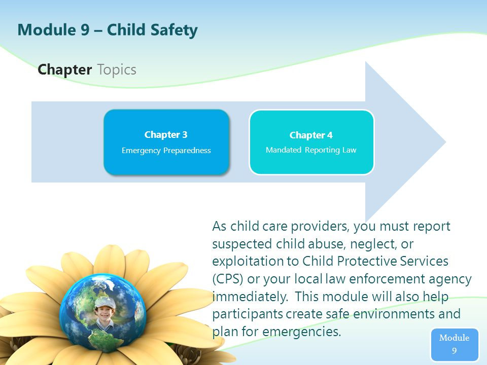 Chapter Topics Module 9 As child care providers, you must report suspected child abuse, neglect, or exploitation to Child Protective Services (CPS) or your local law enforcement agency immediately.