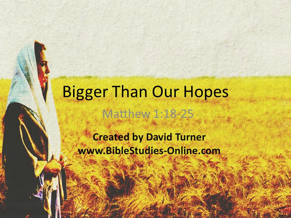 Bigger Than Our Hopes Matthew 1:18-25 Created by David Turner