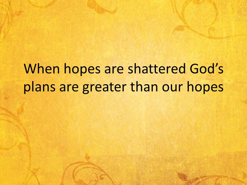 When hopes are shattered Gods plans are greater than our hopes