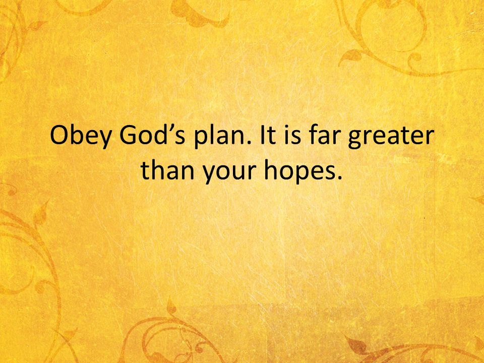 Obey Gods plan. It is far greater than your hopes.