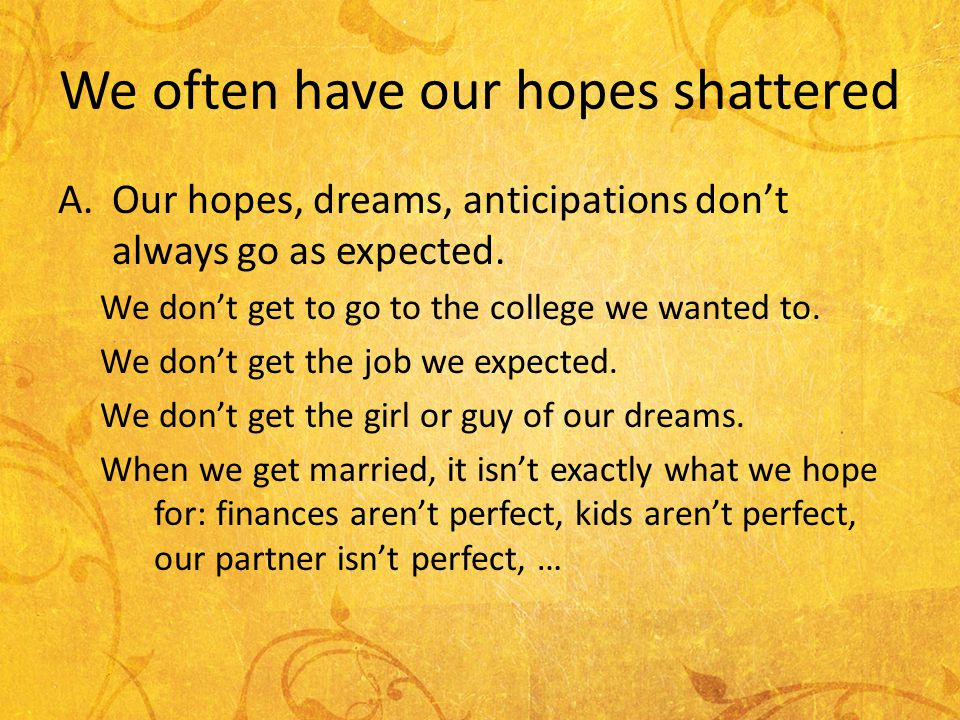 We often have our hopes shattered A.Our hopes, dreams, anticipations dont always go as expected.
